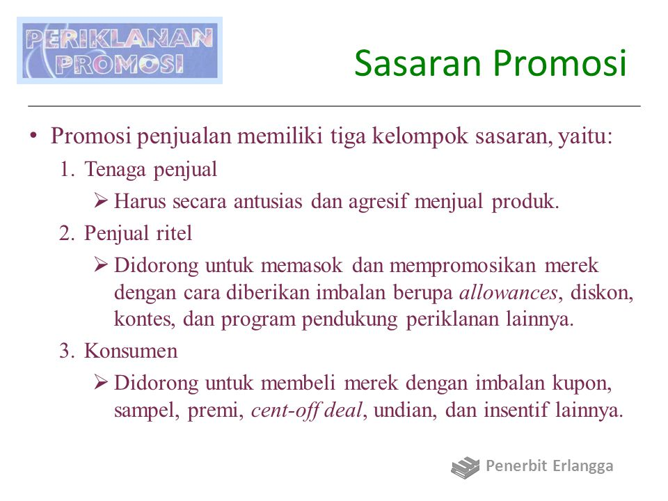Sasaran Promosi Promosi penjualan memiliki tiga kelompok sasaran, yaitu: Tenaga penjual. Harus secara antusias dan agresif menjual produk.