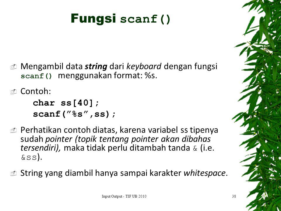 Fungsi scanf() Mengambil data string dari keyboard dengan fungsi scanf() menggunakan format: %s. Contoh: