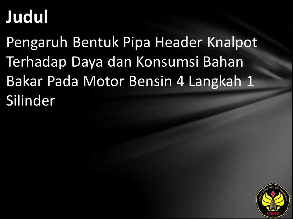 Judul Pengaruh Bentuk Pipa Header Knalpot Terhadap Daya dan Konsumsi Bahan Bakar Pada Motor Bensin 4 Langkah 1 Silinder.