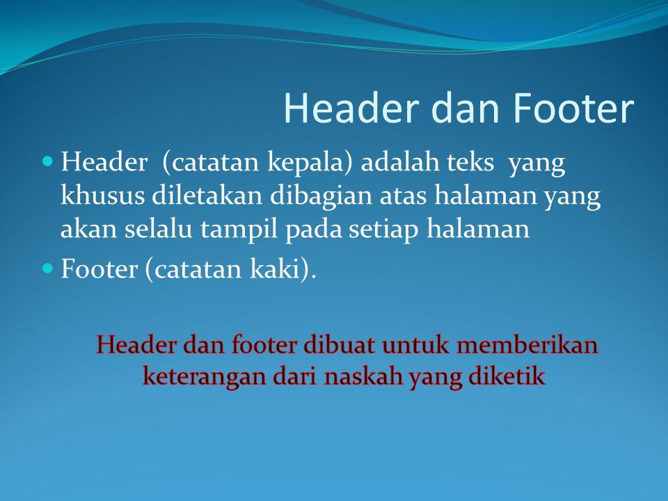Header dan Footer Header (catatan kepala) adalah teks yang khusus diletakan dibagian atas halaman yang akan selalu tampil pada setiap halaman.