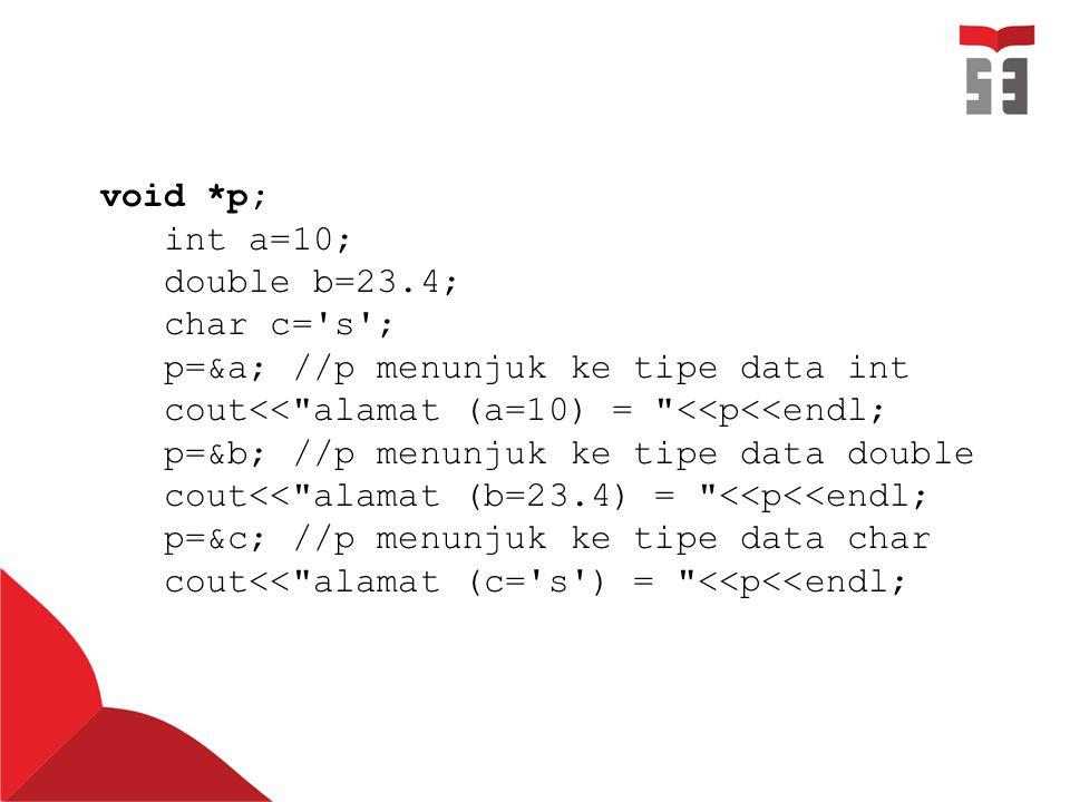 void *p; int a=10; double b=23.4; char c= s ; p=&a; //p menunjuk ke tipe data int. cout<< alamat (a=10) = <<p<<endl;