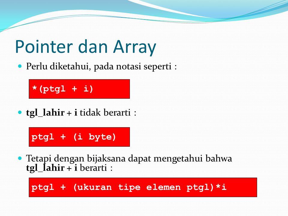 Pointer dan Array Perlu diketahui, pada notasi seperti : *(ptgl + i)