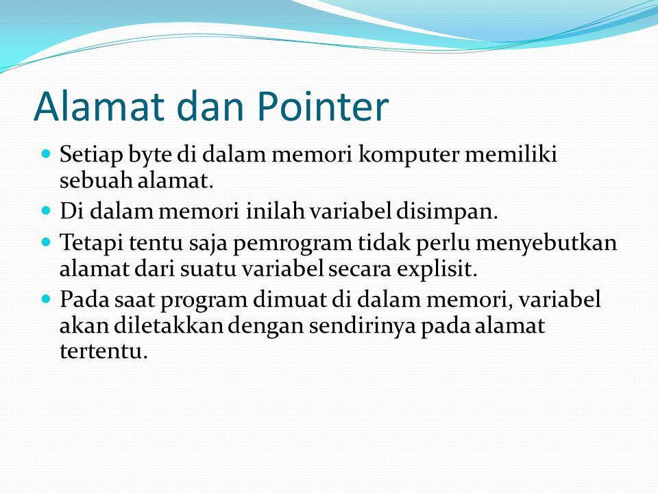 Alamat dan Pointer Setiap byte di dalam memori komputer memiliki sebuah alamat. Di dalam memori inilah variabel disimpan.