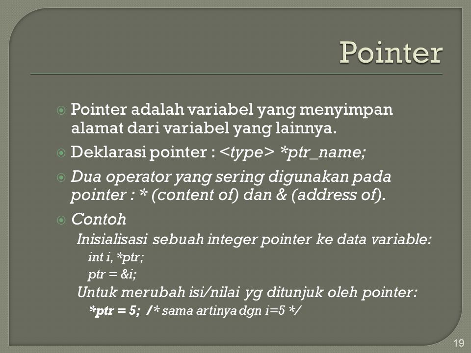 Pointer Pointer adalah variabel yang menyimpan alamat dari variabel yang lainnya. Deklarasi pointer : <type> *ptr_name;