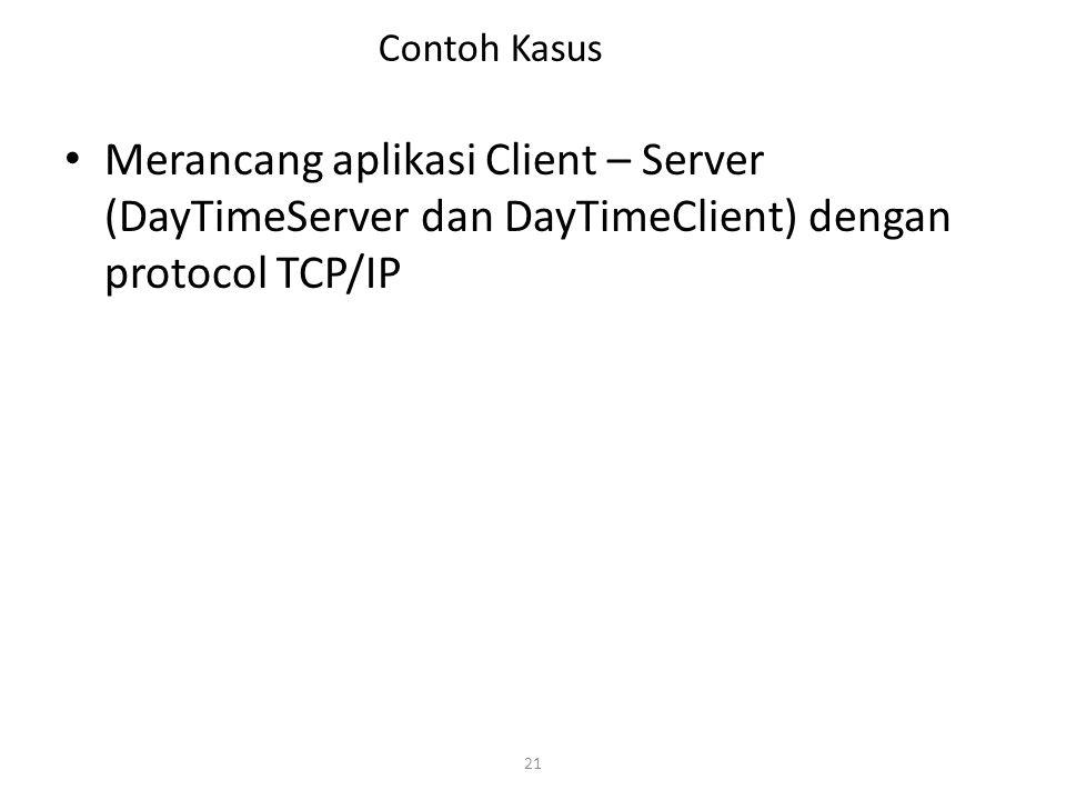 Contoh Kasus Merancang aplikasi Client – Server (DayTimeServer dan DayTimeClient) dengan protocol TCP/IP.