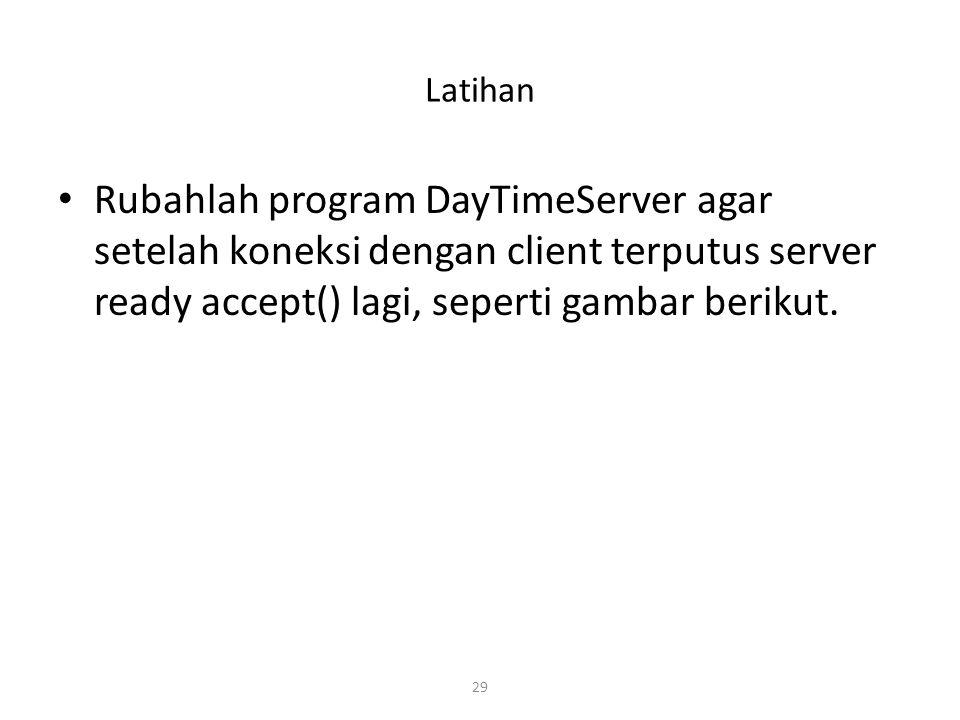 Latihan Rubahlah program DayTimeServer agar setelah koneksi dengan client terputus server ready accept() lagi, seperti gambar berikut.