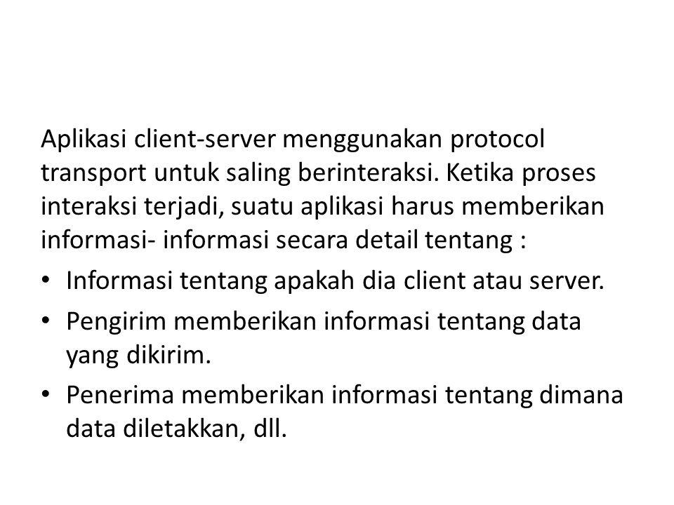 Aplikasi client-server menggunakan protocol transport untuk saling berinteraksi. Ketika proses interaksi terjadi, suatu aplikasi harus memberikan informasi- informasi secara detail tentang :