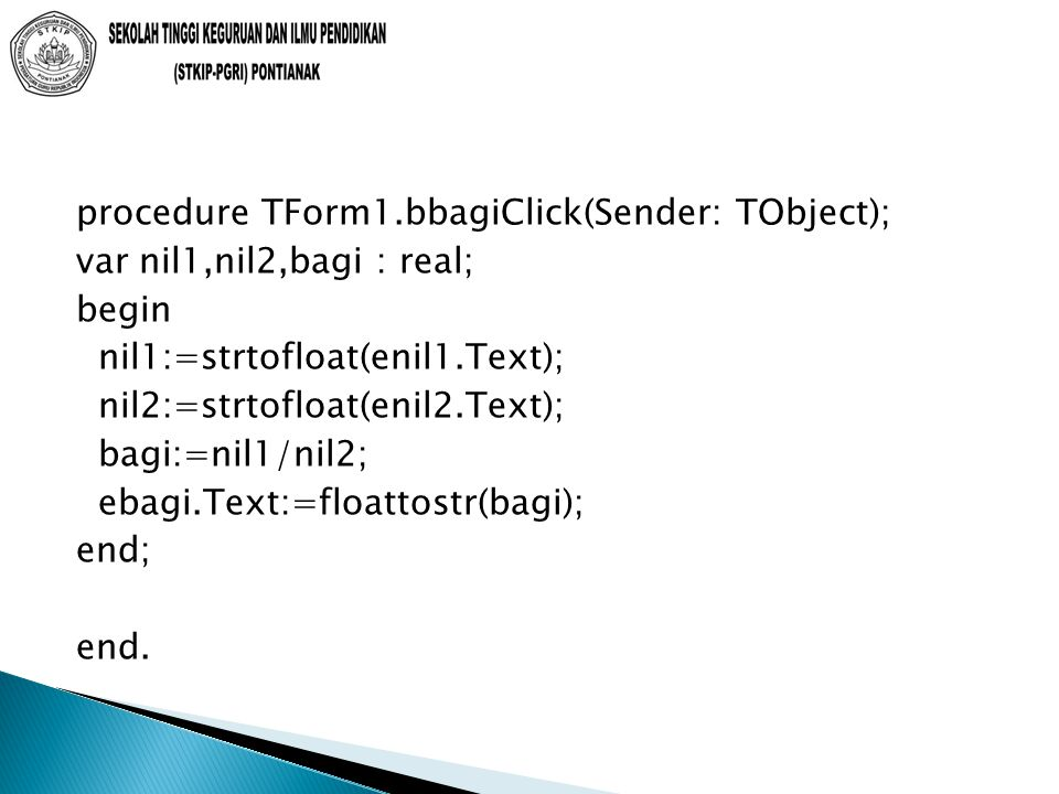 procedure TForm1.bbagiClick(Sender: TObject); var nil1,nil2,bagi : real; begin nil1:=strtofloat(enil1.Text); nil2:=strtofloat(enil2.Text); bagi:=nil1/nil2; ebagi.Text:=floattostr(bagi); end; end.