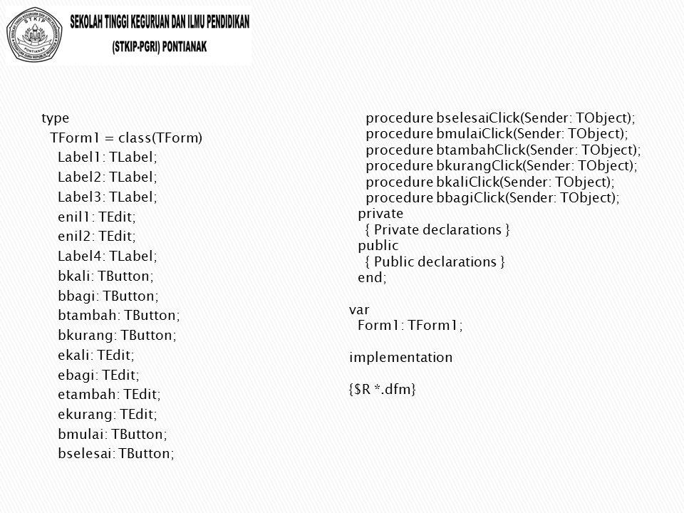 type TForm1 = class(TForm) Label1: TLabel; Label2: TLabel; Label3: TLabel; enil1: TEdit; enil2: TEdit; Label4: TLabel; bkali: TButton; bbagi: TButton; btambah: TButton; bkurang: TButton; ekali: TEdit; ebagi: TEdit; etambah: TEdit; ekurang: TEdit; bmulai: TButton; bselesai: TButton;