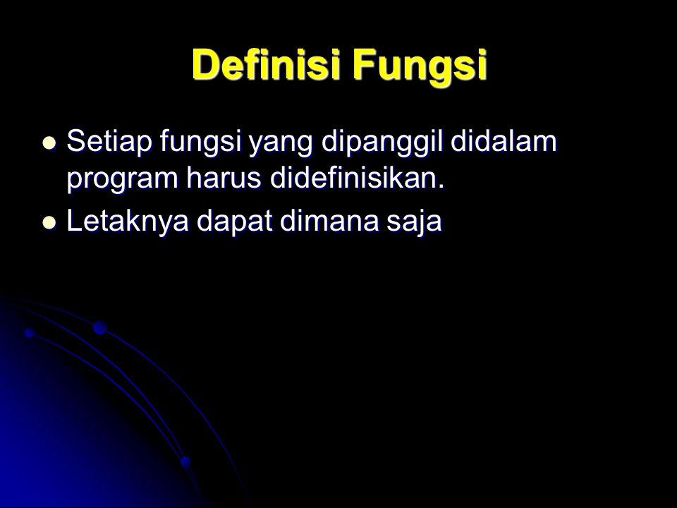 Definisi Fungsi Setiap fungsi yang dipanggil didalam program harus didefinisikan.
