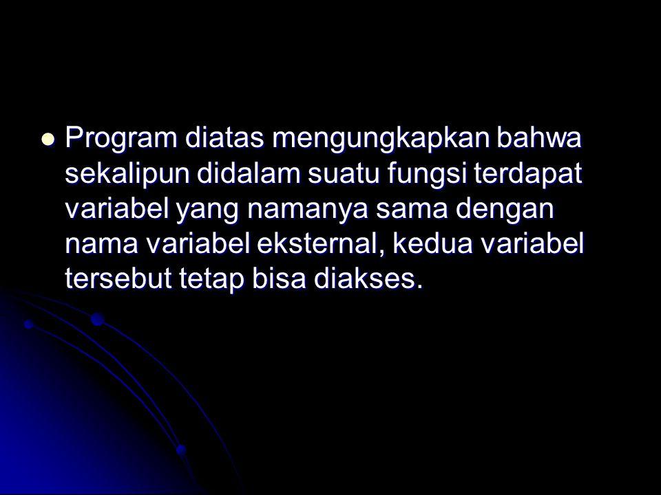 Program diatas mengungkapkan bahwa sekalipun didalam suatu fungsi terdapat variabel yang namanya sama dengan nama variabel eksternal, kedua variabel tersebut tetap bisa diakses.