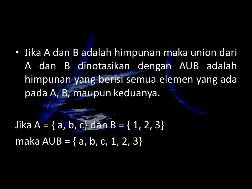 Jika A dan B adalah himpunan maka union dari A dan B dinotasikan dengan AUB adalah himpunan yang berisi semua elemen yang ada pada A, B, maupun keduanya.