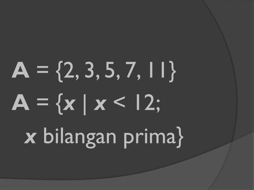 A = {2, 3, 5, 7, 11} A = {x | x < 12; x bilangan prima}