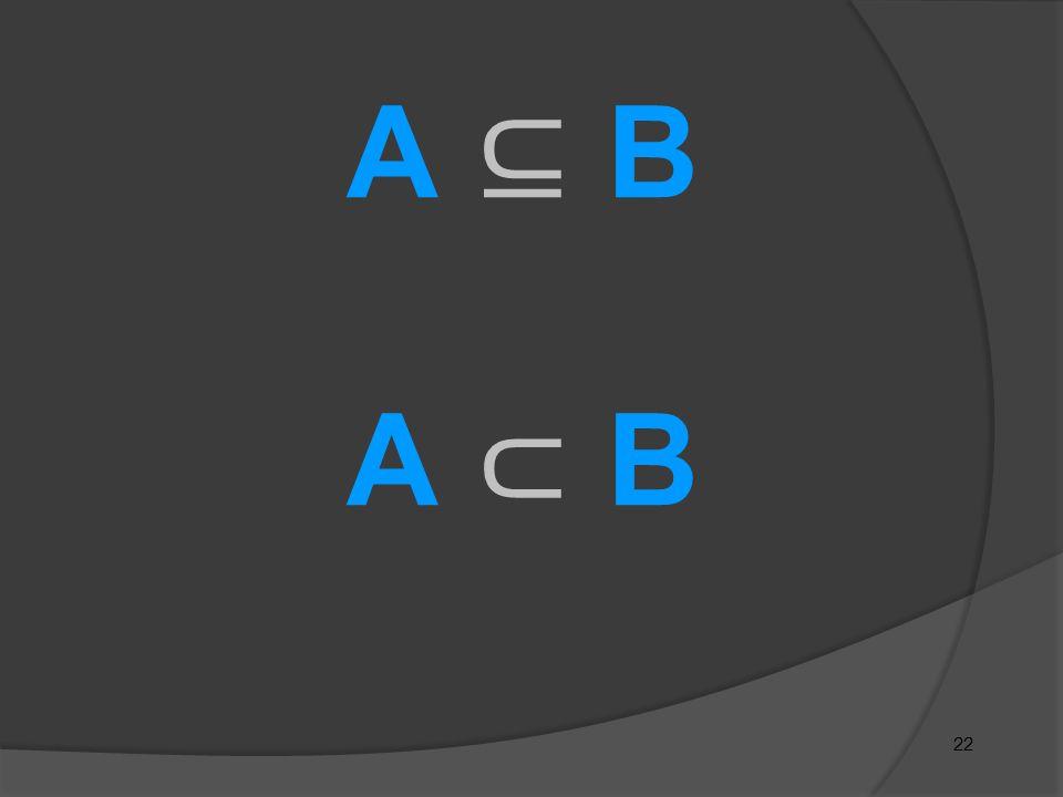 A ⊆ B A ⊂ B 22