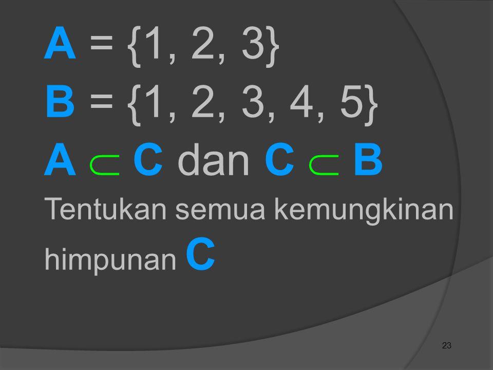 A = {1, 2, 3} B = {1, 2, 3, 4, 5} A  C dan C  B Tentukan semua kemungkinan himpunan C 23