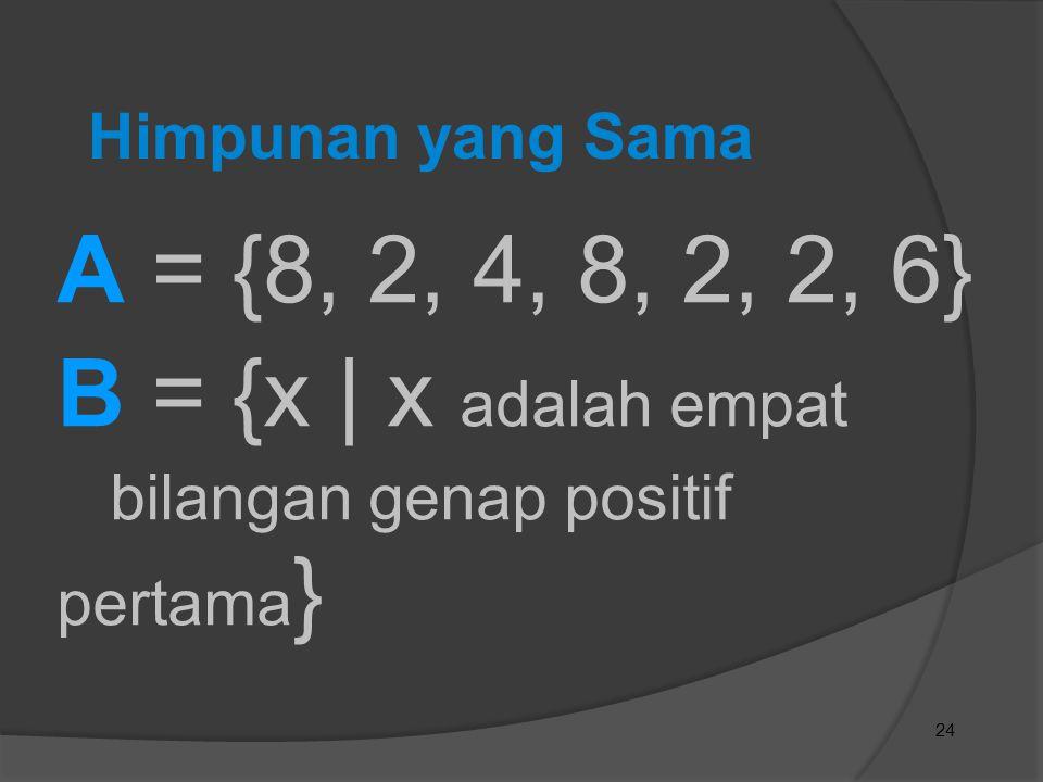 A = {8, 2, 4, 8, 2, 2, 6} B = {x | x adalah empat Himpunan yang Sama