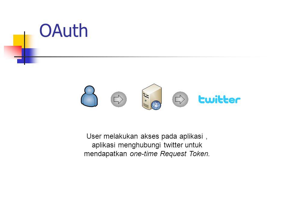 OAuth User melakukan akses pada aplikasi , aplikasi menghubungi twitter untuk mendapatkan one-time Request Token.