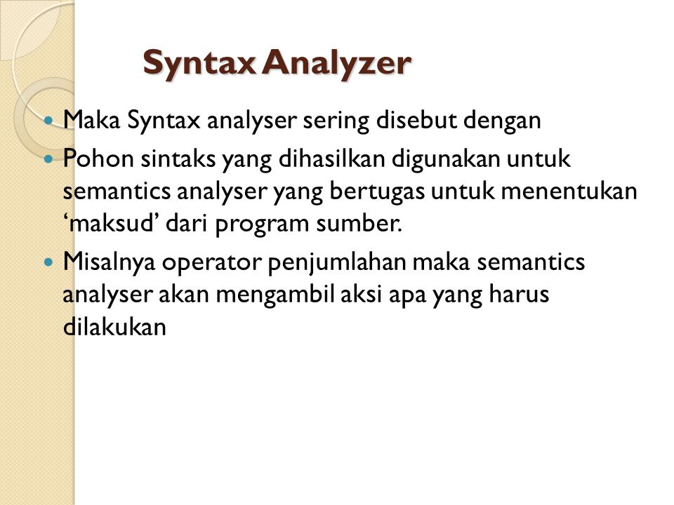 Syntax Analyzer Maka Syntax analyser sering disebut dengan parser