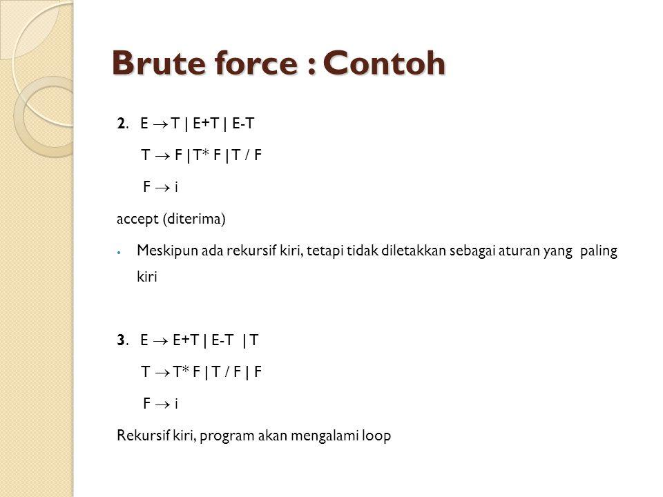 Brute force : Contoh 2. E  T | E+T | E-T T  F | T* F | T / F F  i