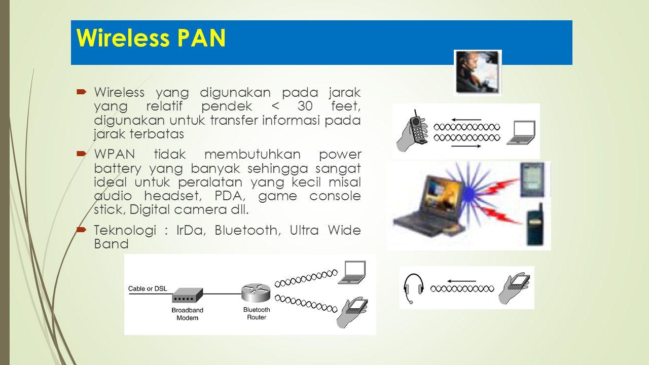 Wireless PAN Wireless yang digunakan pada jarak yang relatif pendek < 30 feet, digunakan untuk transfer informasi pada jarak terbatas.