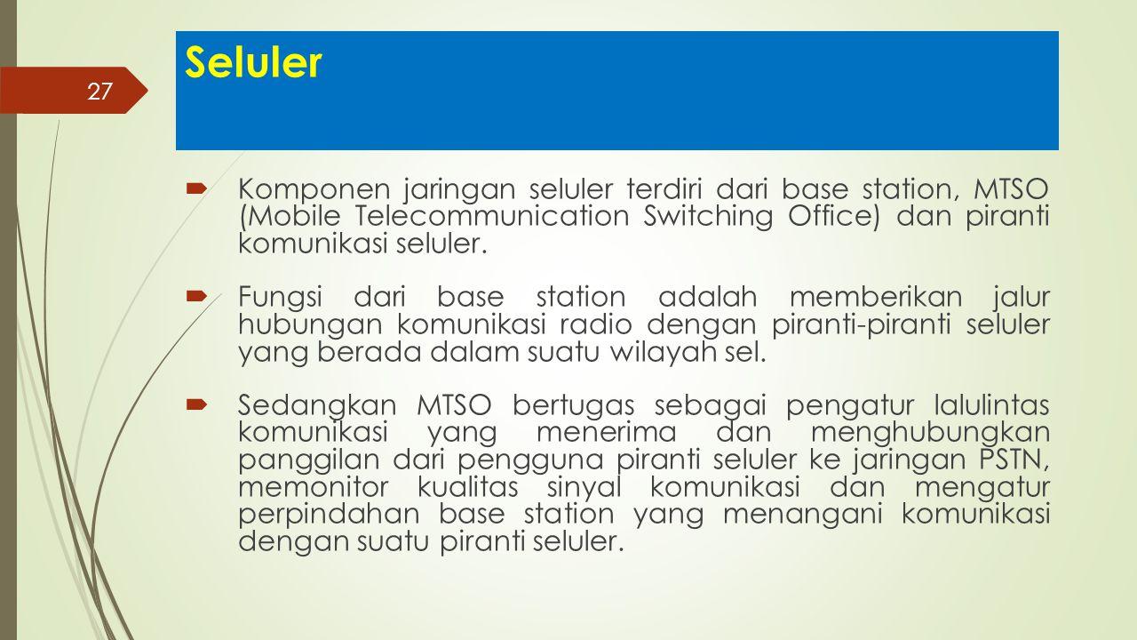 Seluler Komponen jaringan seluler terdiri dari base station, MTSO (Mobile Telecommunication Switching Office) dan piranti komunikasi seluler.