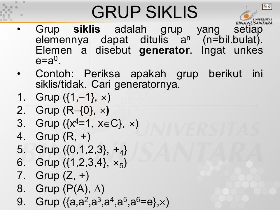 GRUP SIKLIS Grup siklis adalah grup yang setiap elemennya dapat ditulis an (n=bil.bulat). Elemen a disebut generator. Ingat unkes e=a0.