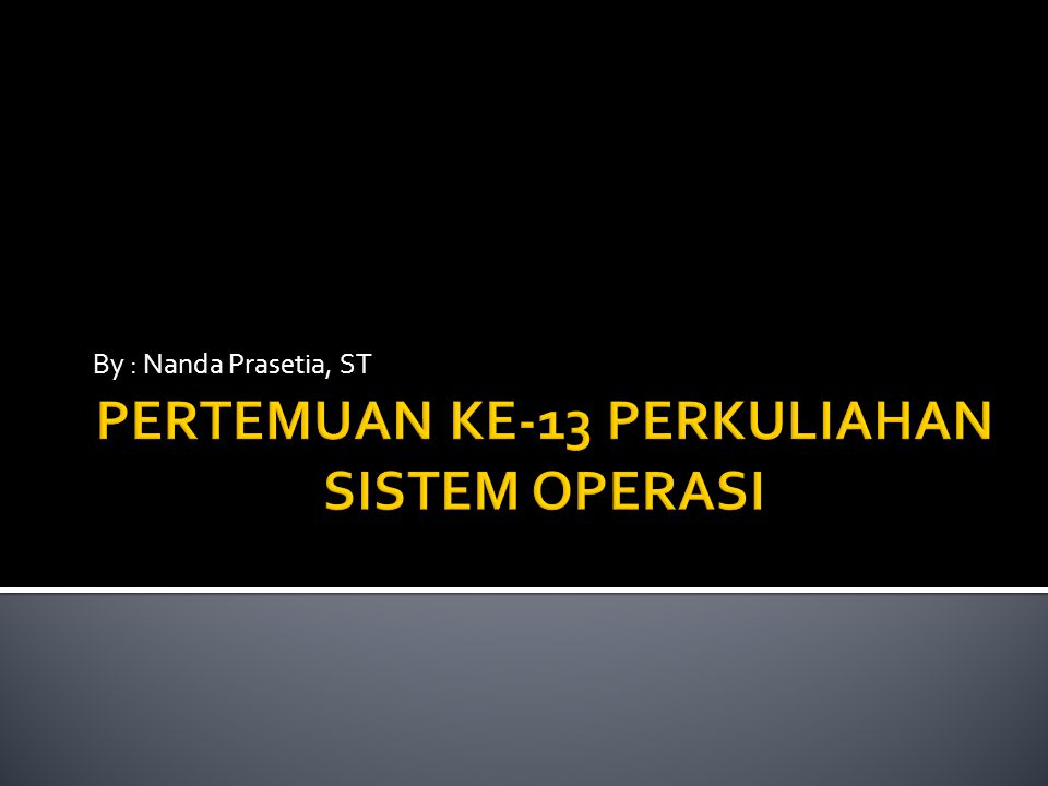 PERTEMUAN KE-13 PERKULIAHAN SISTEM OPERASI