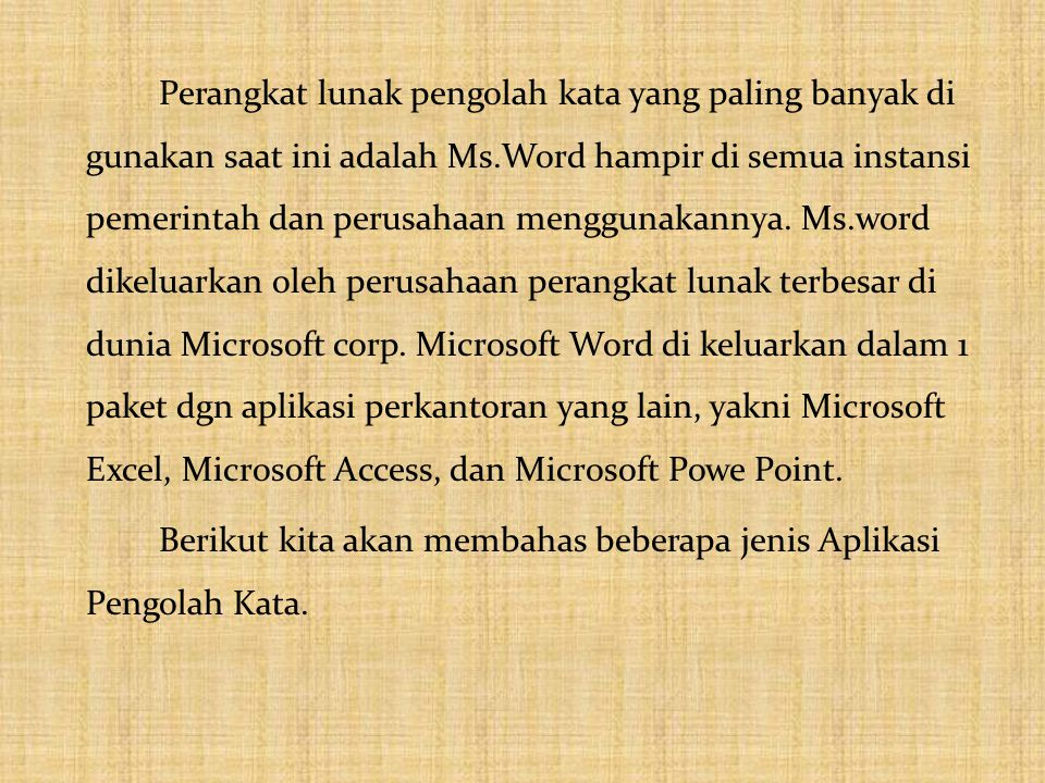 Perangkat lunak pengolah kata yang paling banyak di gunakan saat ini adalah Ms.Word hampir di semua instansi pemerintah dan perusahaan menggunakannya. Ms.word dikeluarkan oleh perusahaan perangkat lunak terbesar di dunia Microsoft corp. Microsoft Word di keluarkan dalam 1 paket dgn aplikasi perkantoran yang lain, yakni Microsoft Excel, Microsoft Access, dan Microsoft Powe Point.