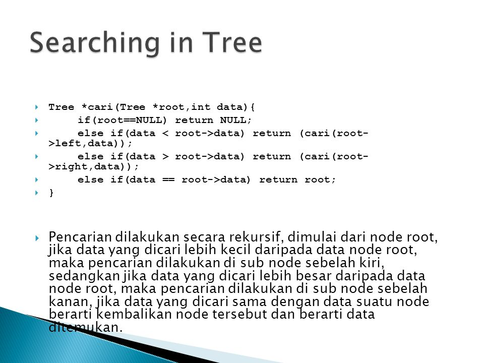 Searching in Tree Tree *cari(Tree *root,int data){ if(root==NULL) return NULL; else if(data < root->data) return (cari(root- >left,data));