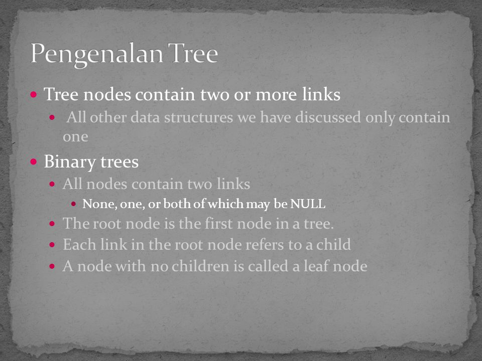 Pengenalan Tree Tree nodes contain two or more links Binary trees