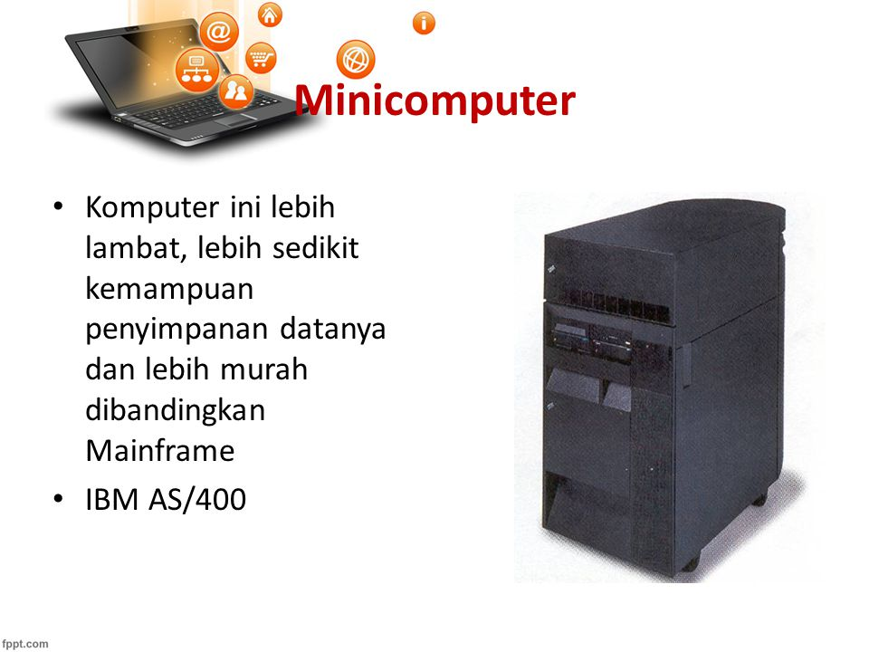 Minicomputer Komputer ini lebih lambat, lebih sedikit kemampuan penyimpanan datanya dan lebih murah dibandingkan Mainframe.