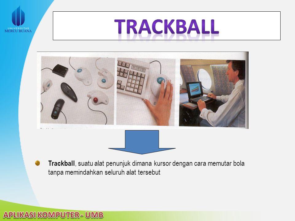 Trackball Trackball, suatu alat penunjuk dimana kursor dengan cara memutar bola tanpa memindahkan seluruh alat tersebut.