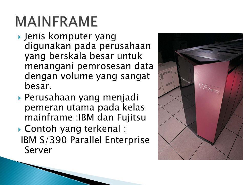 MAINFRAME Jenis komputer yang digunakan pada perusahaan yang berskala besar untuk menangani pemrosesan data dengan volume yang sangat besar.