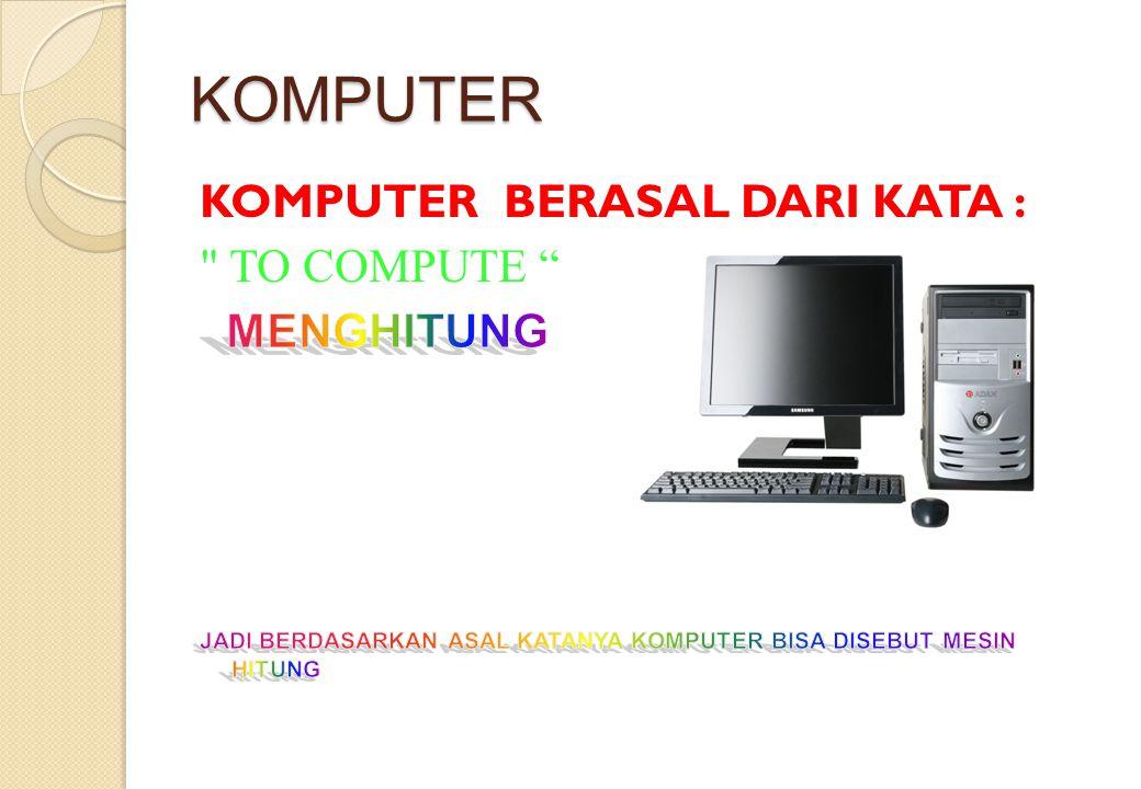 KOMPUTER KOMPUTER BERASAL DARI KATA : TO COMPUTE MENGHITUNG