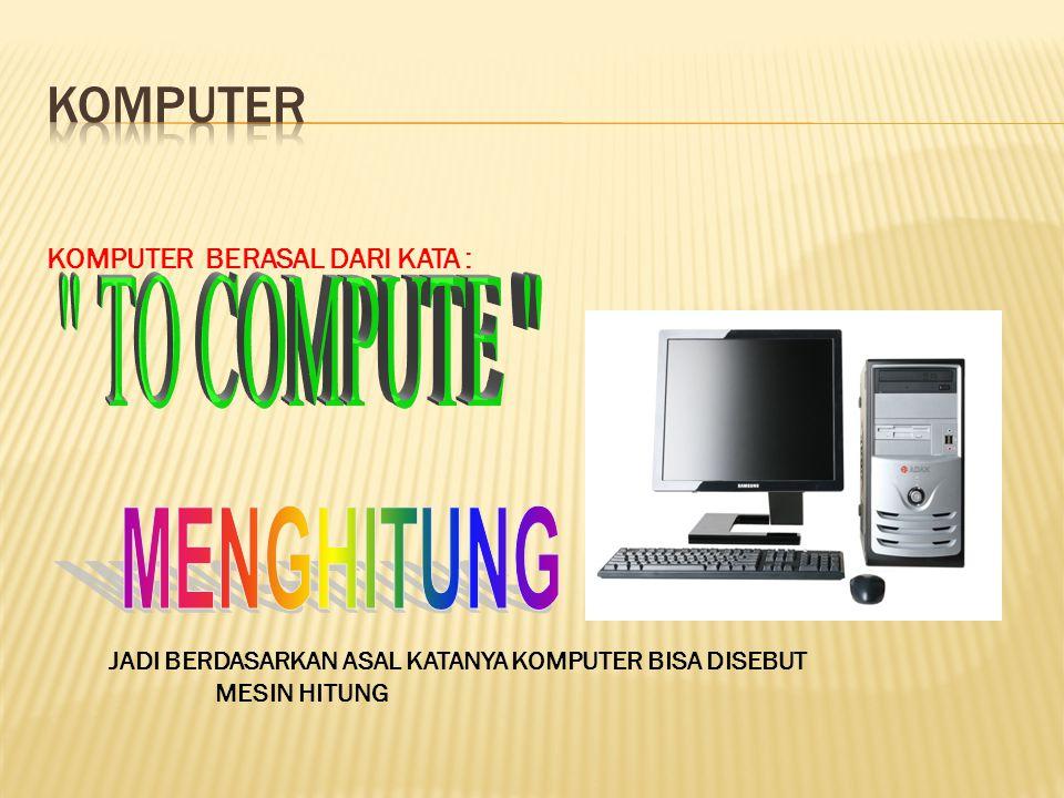 MENGHITUNG Komputer TO COMPUTE KOMPUTER BERASAL DARI KATA :
