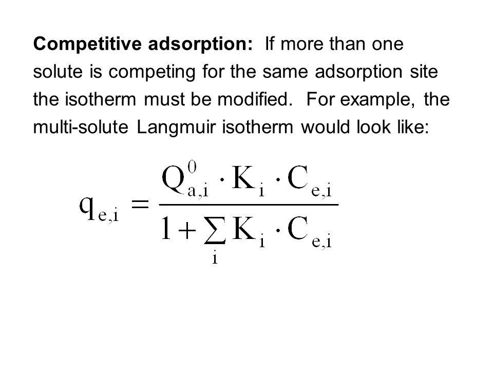 Competitive adsorption: If more than one solute is competing for the same adsorption site the isotherm must be modified.