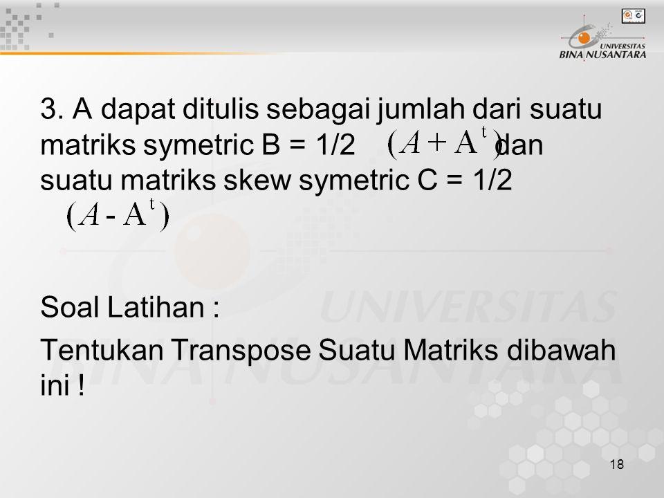 3. A dapat ditulis sebagai jumlah dari suatu matriks symetric B = 1/2 dan suatu matriks skew symetric C = 1/2