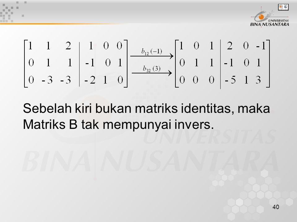 Sebelah kiri bukan matriks identitas, maka Matriks B tak mempunyai invers.