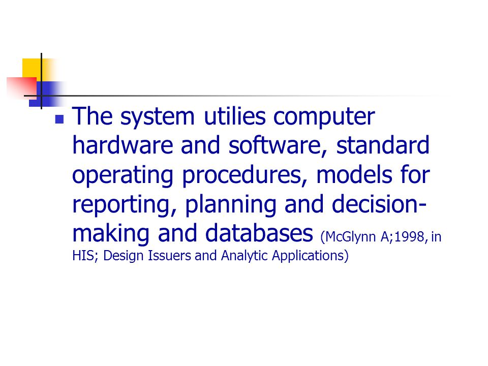 The system utilies computer hardware and software, standard operating procedures, models for reporting, planning and decision-making and databases (McGlynn A;1998, in HIS; Design Issuers and Analytic Applications)