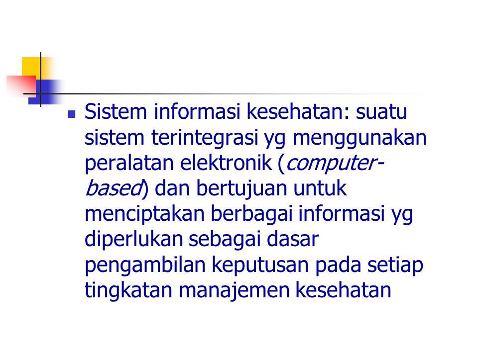 Sistem informasi kesehatan: suatu sistem terintegrasi yg menggunakan peralatan elektronik (computer-based) dan bertujuan untuk menciptakan berbagai informasi yg diperlukan sebagai dasar pengambilan keputusan pada setiap tingkatan manajemen kesehatan