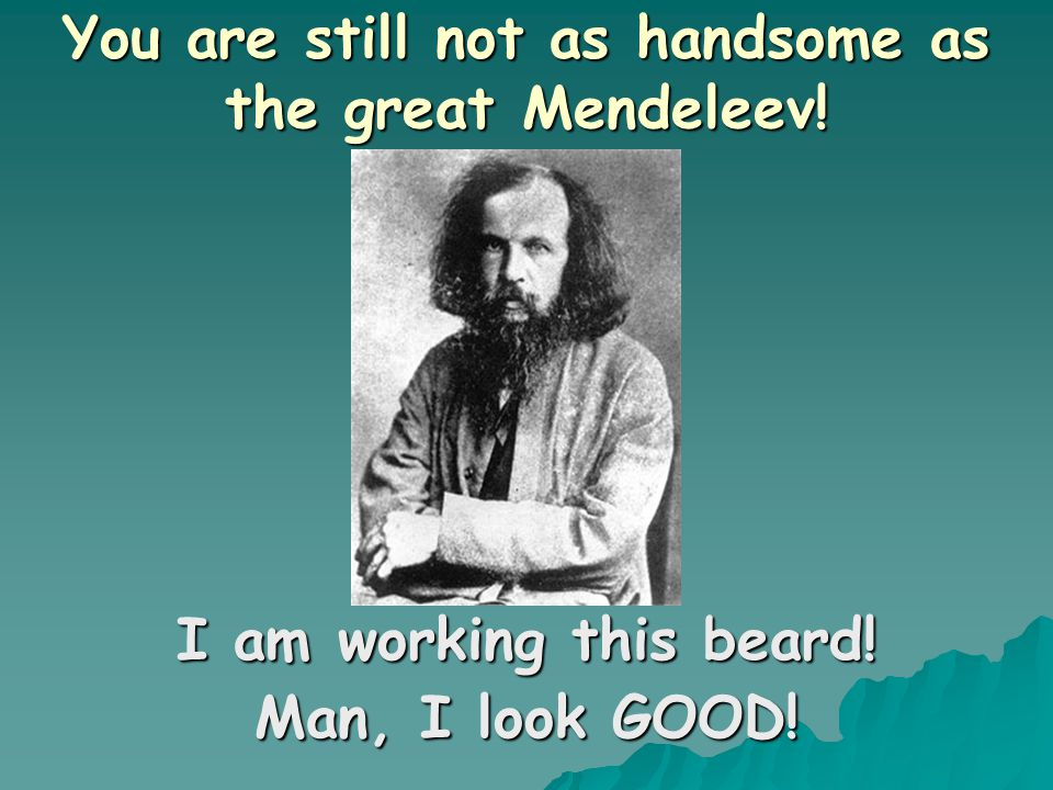 You are still not as handsome as the great Mendeleev!