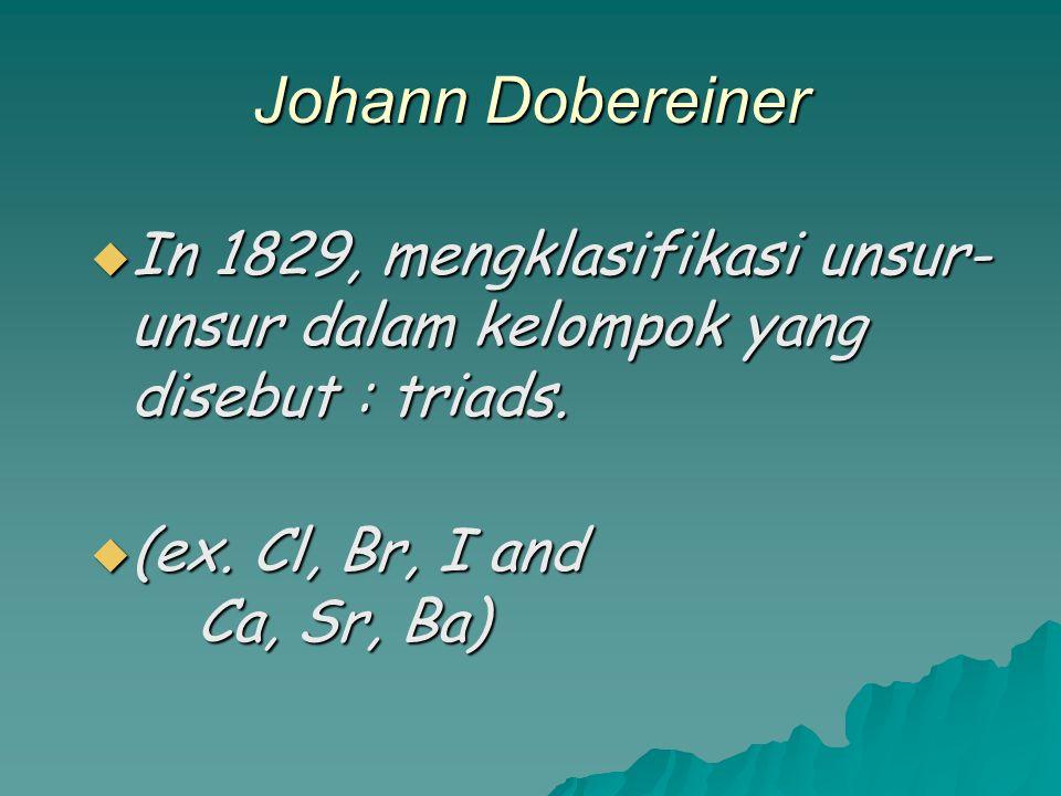 Johann Dobereiner In 1829, mengklasifikasi unsur-unsur dalam kelompok yang disebut : triads.