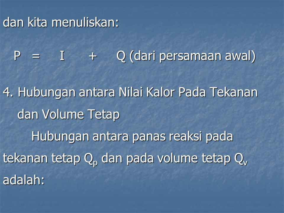 dan kita menuliskan: P = I + Q (dari persamaan awal) 4. Hubungan antara Nilai Kalor Pada Tekanan. dan Volume Tetap.
