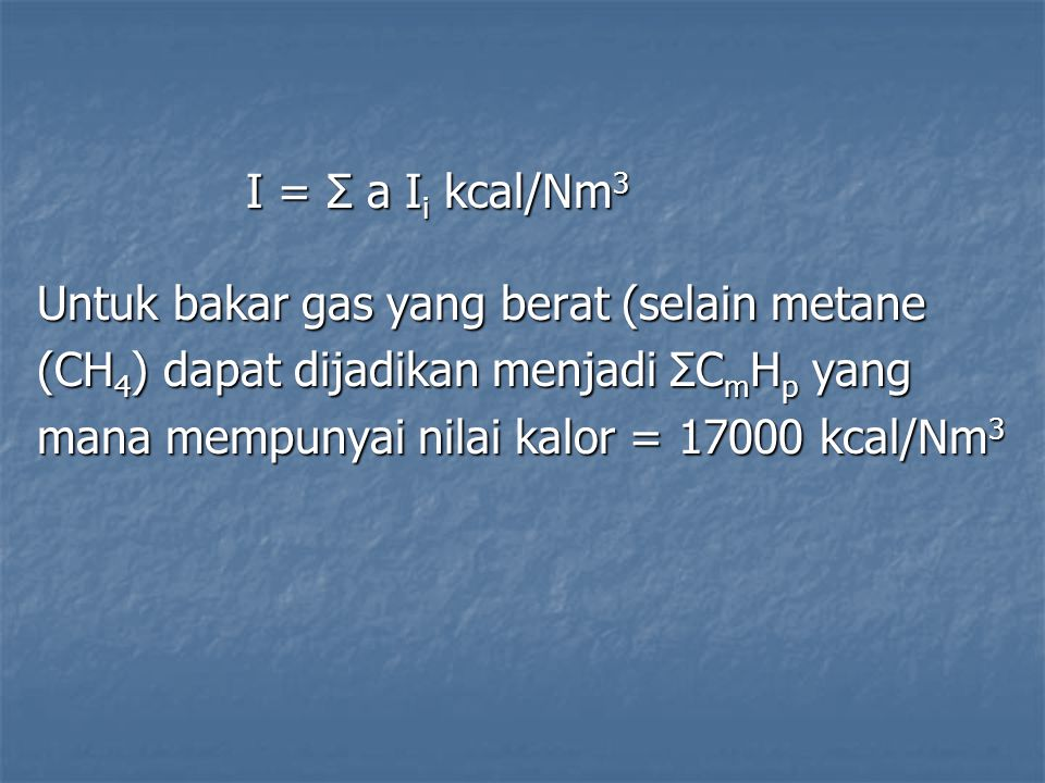 I = Σ a Ii kcal/Nm3 Untuk bakar gas yang berat (selain metane. (CH4) dapat dijadikan menjadi ΣCmHp yang.