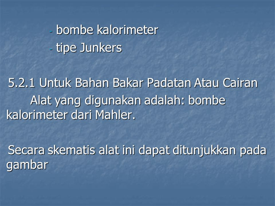 bombe kalorimeter tipe Junkers. 5.2.1 Untuk Bahan Bakar Padatan Atau Cairan. Alat yang digunakan adalah: bombe kalorimeter dari Mahler.