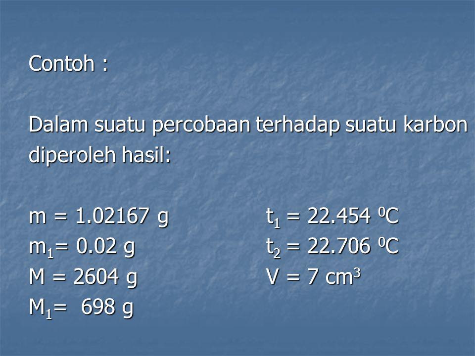 Contoh : Dalam suatu percobaan terhadap suatu karbon. diperoleh hasil: m = 1.02167 g t1 = 22.454 0C.