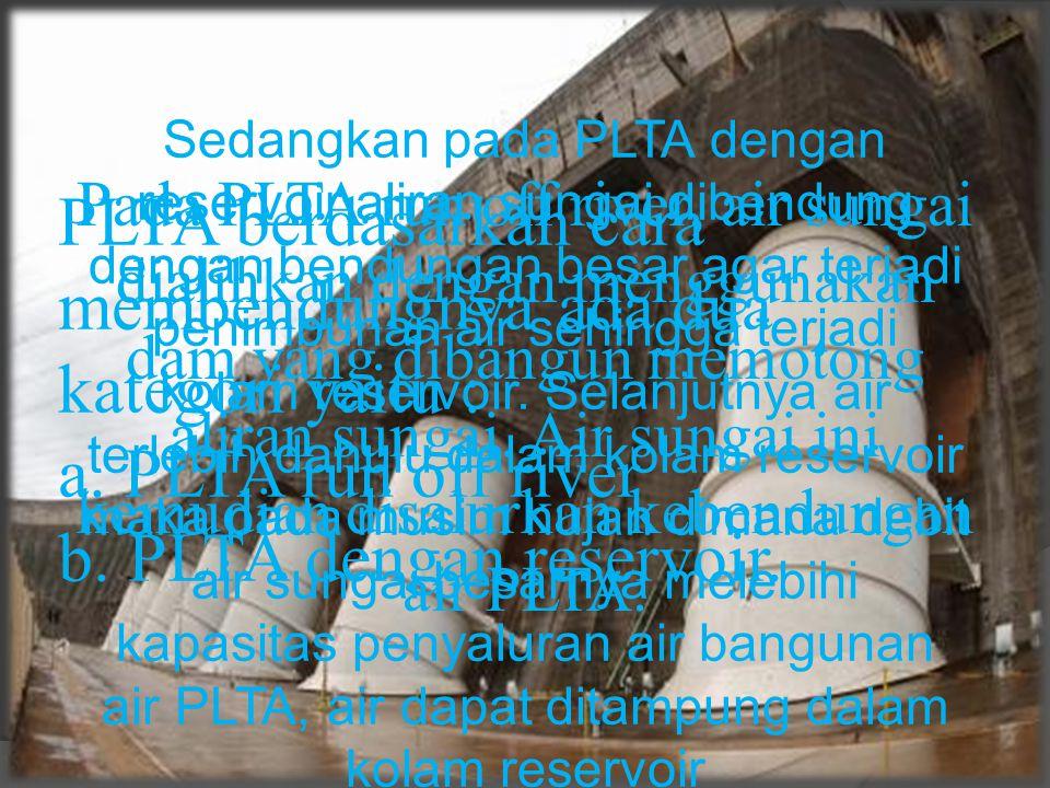 Sedangkan pada PLTA dengan reservoir aliran sungai dibendung dengan bendungan besar agar terjadi penimbunan air sehingga terjadi kolam reservoir. Selanjutnya air terlebih dahulu dalam kolam reservoir maka pada musim hujan dimana debit air sungai besarnya melebihi kapasitas penyaluran air bangunan air PLTA, air dapat ditampung dalam kolam reservoir