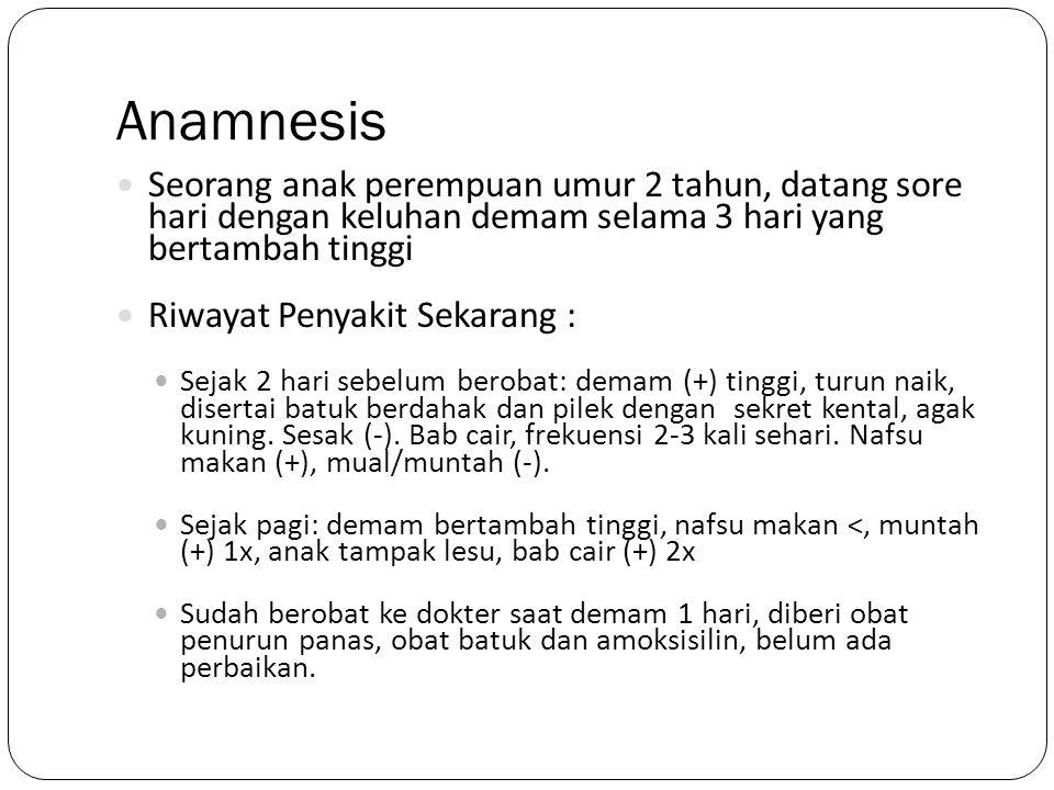 Anamnesis Seorang anak perempuan umur 2 tahun, datang sore hari dengan keluhan demam selama 3 hari yang bertambah tinggi.
