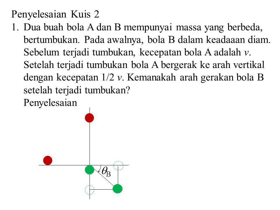 Penyelesaian Kuis 2 Dua buah bola A dan B mempunyai massa yang berbeda, bertumbukan. Pada awalnya, bola B dalam keadaaan diam.