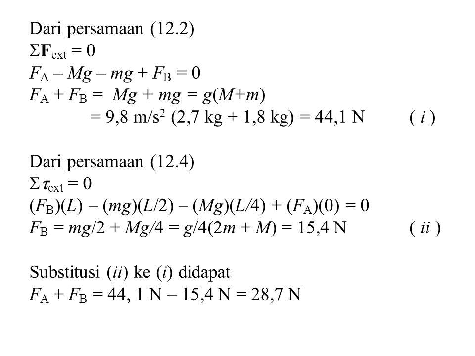 Dari persamaan (12.2) Fext = 0. FA – Mg – mg + FB = 0. FA + FB = Mg + mg = g(M+m) = 9,8 m/s2 (2,7 kg + 1,8 kg) = 44,1 N ( i )